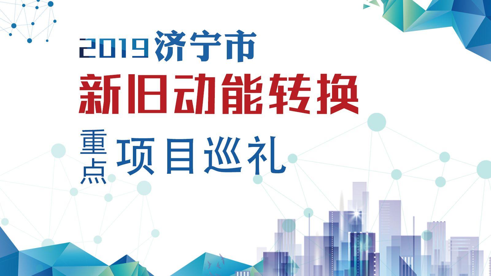 2019年济宁市新旧动能转换重点项目巡礼