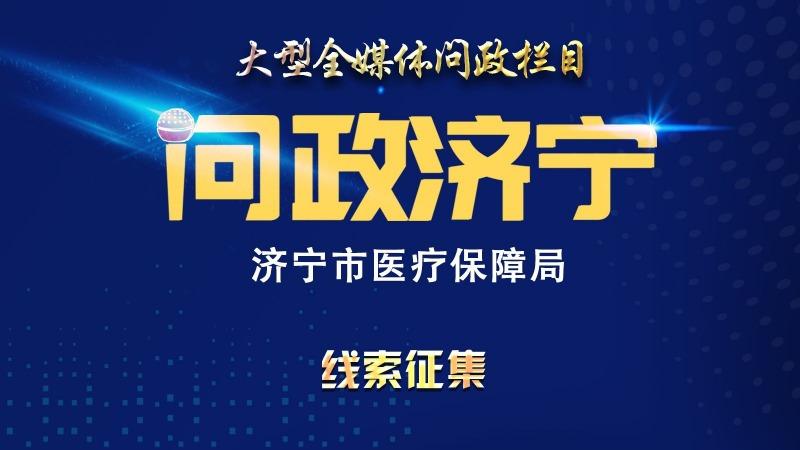 问政线索征集   《问政济宁》第十六期:济宁市医疗保障局