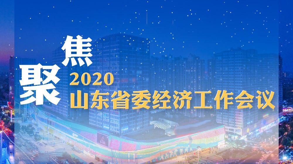 聚焦2020山东省委经济工作会议