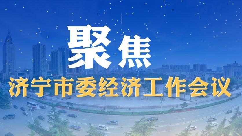 聚焦济宁市委经济工作会议