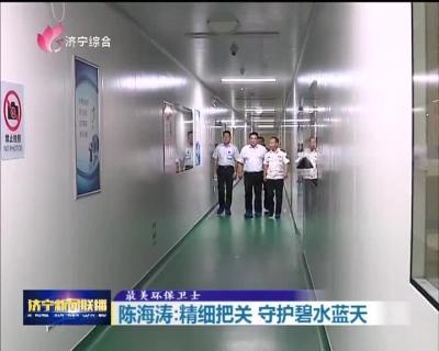 【最美环保卫士】陈海涛:精细把关  守护碧水蓝天