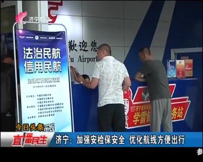 济宁:加强安检保安全 优化航线方便出行