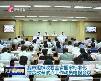 我市组织收看全省国家标准化综合改革试点工作动员电视会议