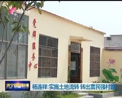 【新时代新担当新作为】杨连祥:实施土地流转 转出富民强村路