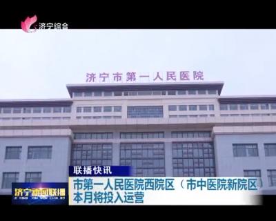 市第一人民医院西院区(市中医院新院区)本月将投入运营