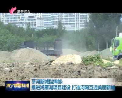 蓼河新城指挥部:推进鸿雁湖项目建设 打造河网互通美丽新城