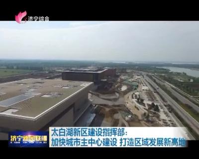 太白湖新区建设指挥部:加快城市主中心建设  打造区域发展新高地