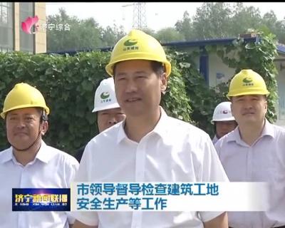 市领导督导检查建筑工地安全生产等工作