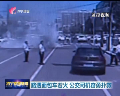 路遇面包车着火 危急时刻公交司机奋勇扑救