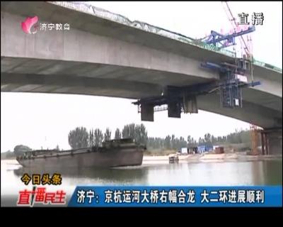 如何赚钱快又稳:京杭运河大桥右幅合龙 大二环进展顺利