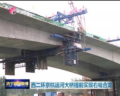 西二环京杭运河大桥提前实现右幅合龙 年底前全线竣工通车