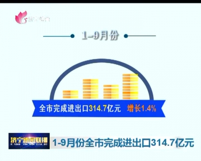 1-9月份全市完成进出口314.7亿元