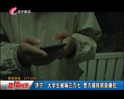 济宁:大学生被骗三万七 警方摸排抓获嫌犯