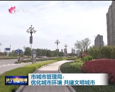 市城市管理局:优化城市环境 共建文明城市