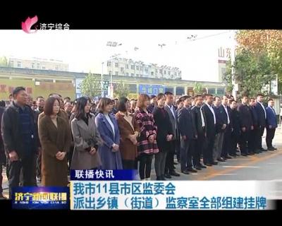 济宁11县市区监委会派出乡镇(街道)监察室全部组建挂牌