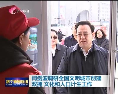 闫剑波调研全国文明城市创建 双拥 文化和人口计生工作