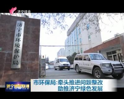 济宁市环保局:牵头推进问题整改 助推济宁绿色发展