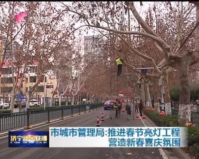 市城市管理局:推进春节亮灯工程 营造新春喜庆氛围