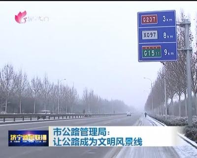 市公路管理局:让公路成为文明风景线