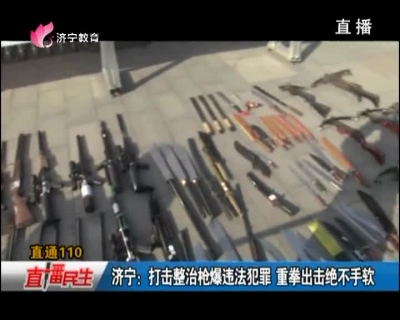 济宁:打击整治枪爆违法犯罪 重拳出击绝不手软