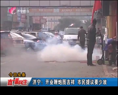 济宁:开业鞭炮图吉祥 市民提议要少放