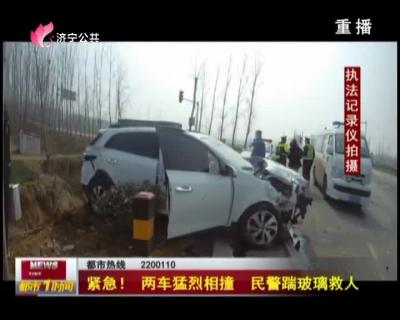 紧急!两车猛烈相撞 民警踹玻璃救人