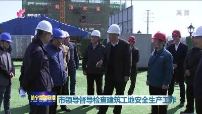 市领导督导检查建筑工地安全生产工作