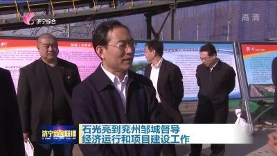 石光亮到兖州邹城督导经济运行和项目建设工作