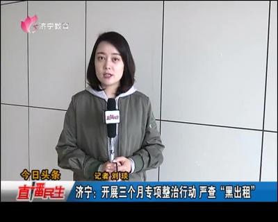 """济宁:开展三个月专项整治行动 严查""""黑出租"""""""