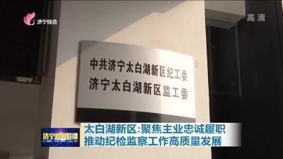 太白湖新区:聚焦主业忠诚履职  推动纪检监察工作高质量发展
