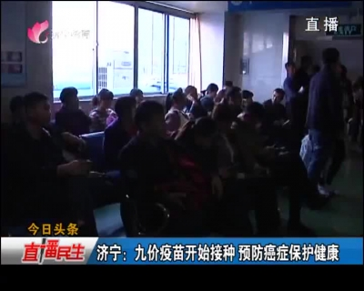 济宁新闻:九价疫苗开端接种 防备癌症掩护康健