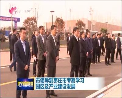 市领导到枣庄市考察学习园区及产业建设发展