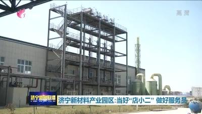 """济宁新材料产业园区:当好""""店小二""""做好服务员"""