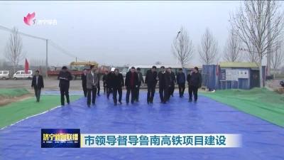 市领导督导鲁南高铁项目建设