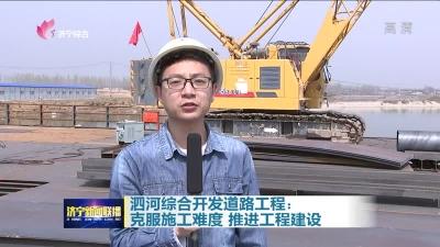 泗河综合开发道路工程:克服施工难度  推进工程建设