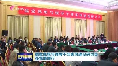儒家思想与领导干部家风建设研讨会在邹城举行