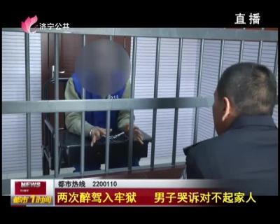 两次醉驾入牢狱 男子哭诉对不起家人