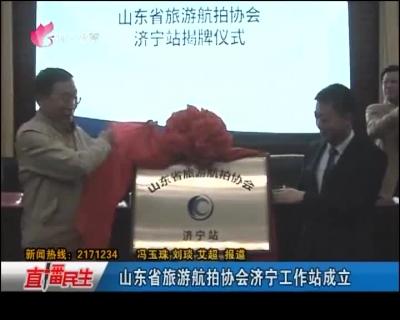 山东省旅游航拍协会济宁工作站成立