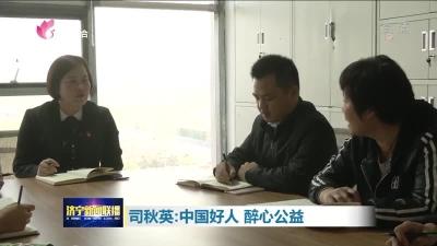 【不忘初心 牢记使命】司秋英:中国好人 醉心公益