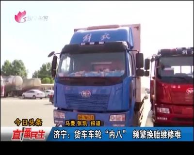 """济宁:货车车轮""""内八"""" 频繁换胎维修难"""
