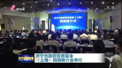 济宁市政府投资基金(上海)招商推介会举行