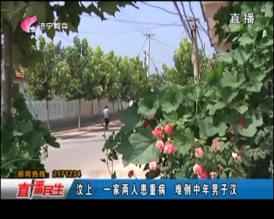 汶上:一家两人患重病 难倒中年男子汉