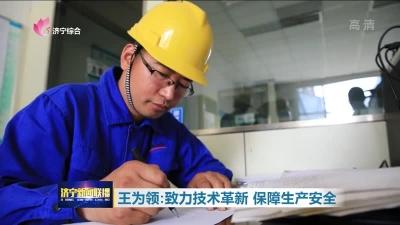 王为领:致力技术革新 保障生产安全