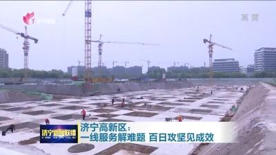 济宁高新区:一线服务解难题 百日攻坚见成效