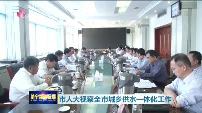 济宁市人大视察全市城乡供水一体化工作