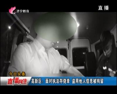 高新区:面对执法存侥幸 盗用他人信息被拘留