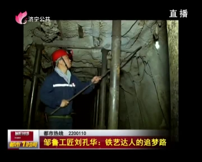 邹鲁工匠刘孔华:铁艺达人的追梦路