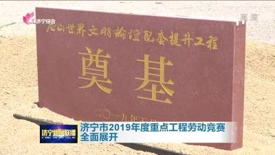 济宁市2019年度重点工程劳动竞赛全面展开