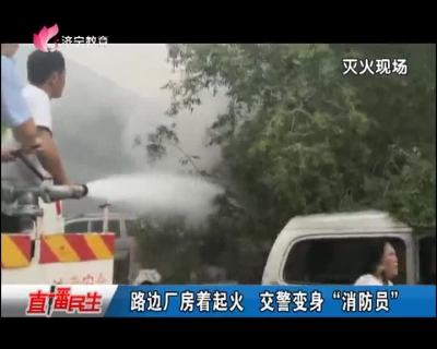 """路边厂房着起火 交警变身""""消防员"""""""