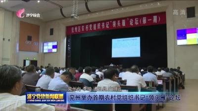 """兖州举办首期农村党组织书记""""领头雁""""论坛"""